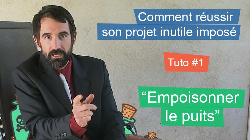 """Réussir son Projet Inutile Imposé – Tuto 1: """"Empoisonner le puits"""""""
